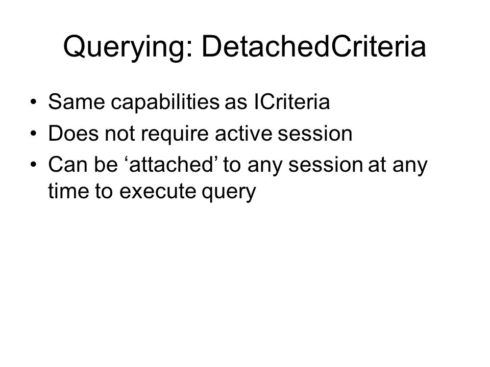 Querying: DetachedCriteria Same capabilities as ICriteria Does not require active session Can be attached to any session at any time to execute query