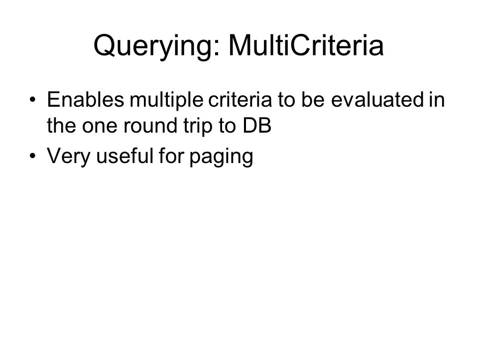 Querying: MultiCriteria Enables multiple criteria to be evaluated in the one round trip to DB Very useful for paging