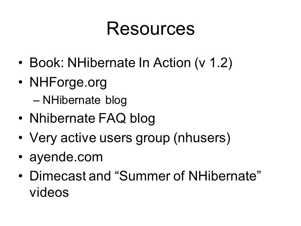 Resources Book: NHibernate In Action (v 1.2) NHForge.org –NHibernate blog Nhibernate FAQ blog Very active users group (nhusers) ayende.com Dimecast and Summer of NHibernate videos
