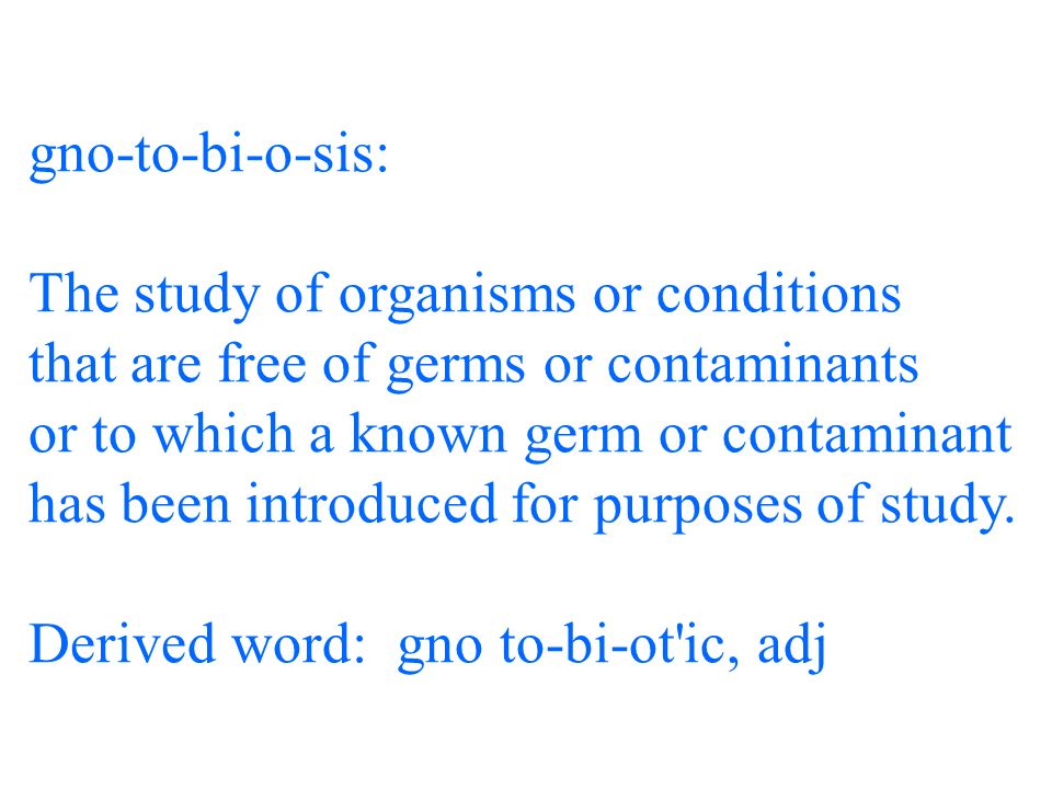 gno-to-bi-o-sis: The study of organisms or conditions that are free of germs or contaminants or to which a known germ or contaminant has been introduced for purposes of study.