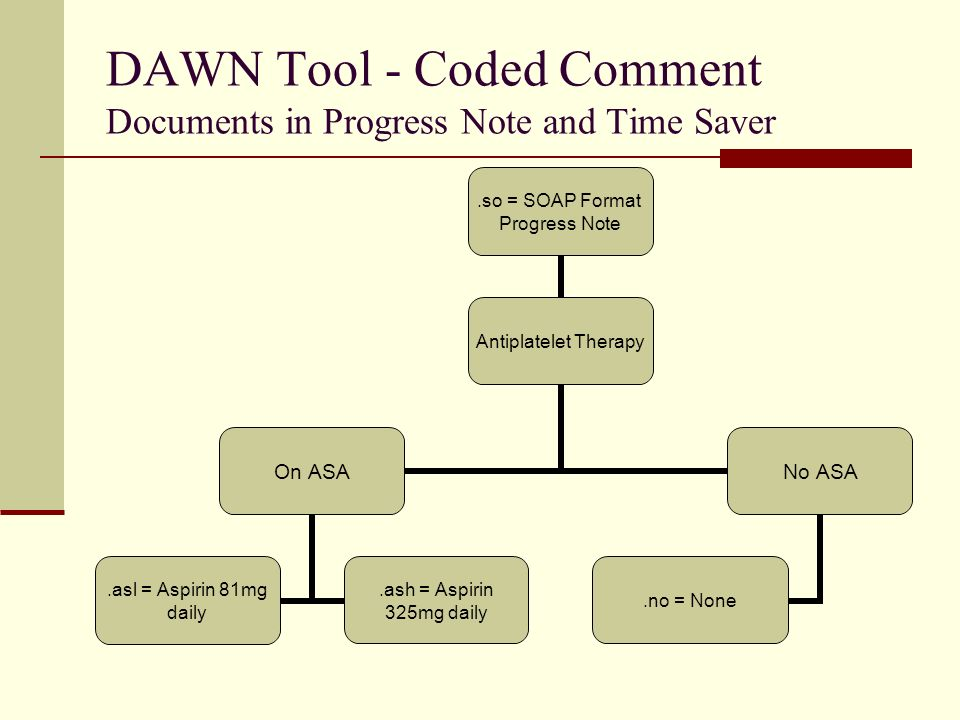 DAWN Tool - Coded Comment Documents in Progress Note and Time Saver.so = SOAP Format Progress Note Antiplatelet Therapy On ASA.asl = Aspirin 81mg daily.ash = Aspirin 325mg daily No ASA.no = None