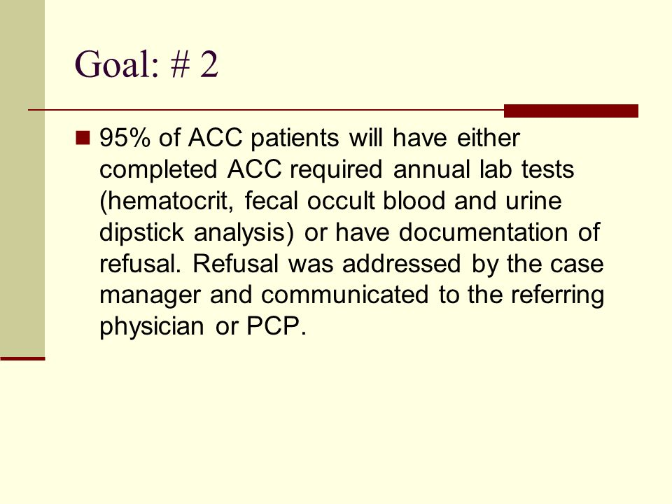 Goal: # 2 95% of ACC patients will have either completed ACC required annual lab tests (hematocrit, fecal occult blood and urine dipstick analysis) or have documentation of refusal.