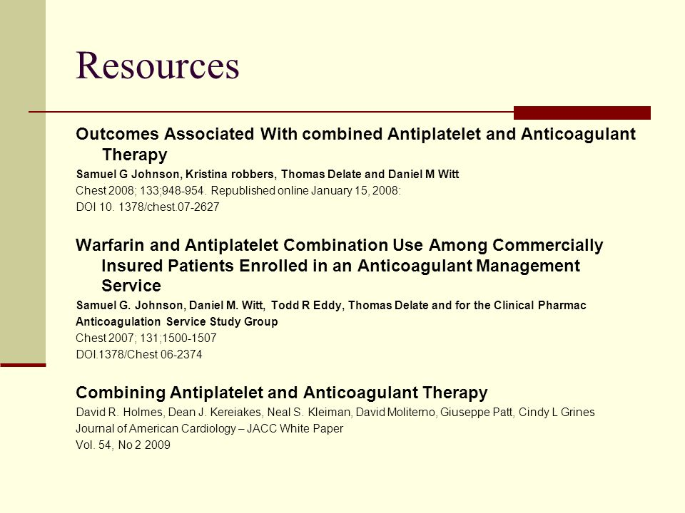 Resources Outcomes Associated With combined Antiplatelet and Anticoagulant Therapy Samuel G Johnson, Kristina robbers, Thomas Delate and Daniel M Witt Chest 2008; 133;948-954.