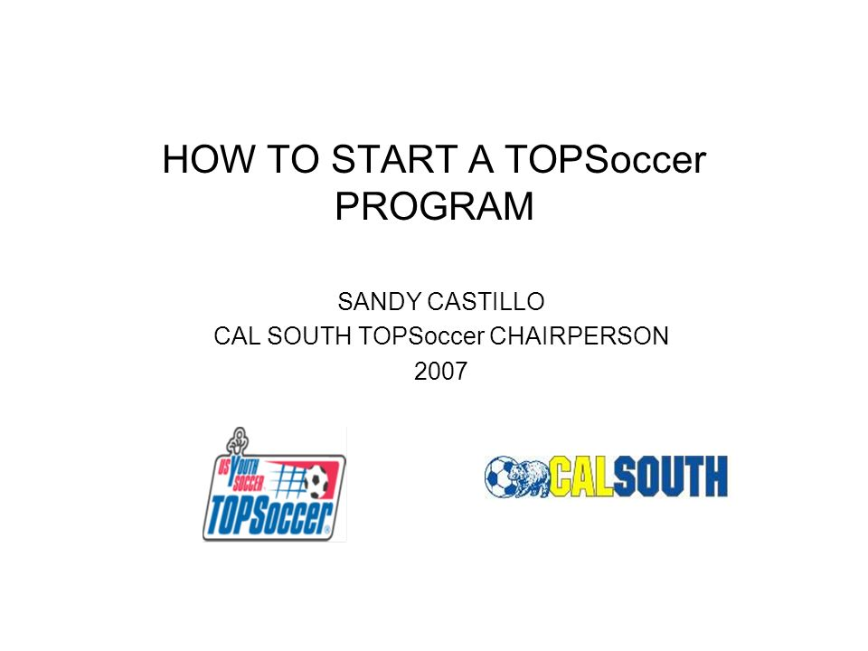 HOW TO START A TOPSoccer PROGRAM SANDY CASTILLO CAL SOUTH TOPSoccer CHAIRPERSON 2007