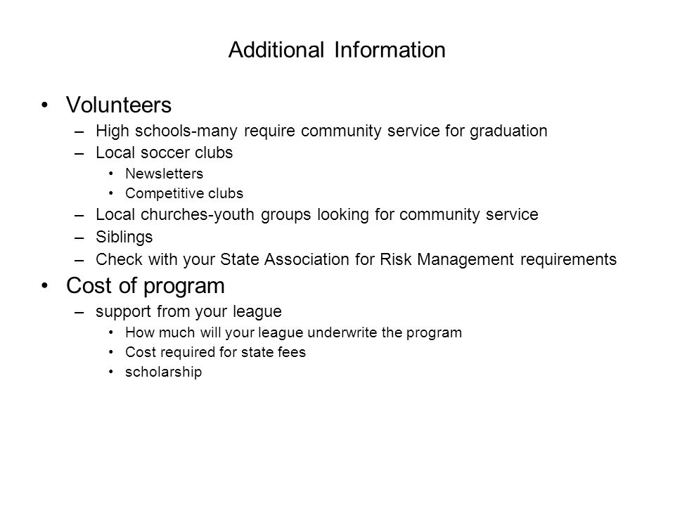 Additional Information Volunteers –High schools-many require community service for graduation –Local soccer clubs Newsletters Competitive clubs –Local churches-youth groups looking for community service –Siblings –Check with your State Association for Risk Management requirements Cost of program –support from your league How much will your league underwrite the program Cost required for state fees scholarship