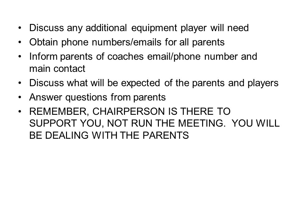 Discuss any additional equipment player will need Obtain phone numbers/emails for all parents Inform parents of coaches email/phone number and main contact Discuss what will be expected of the parents and players Answer questions from parents REMEMBER, CHAIRPERSON IS THERE TO SUPPORT YOU, NOT RUN THE MEETING.