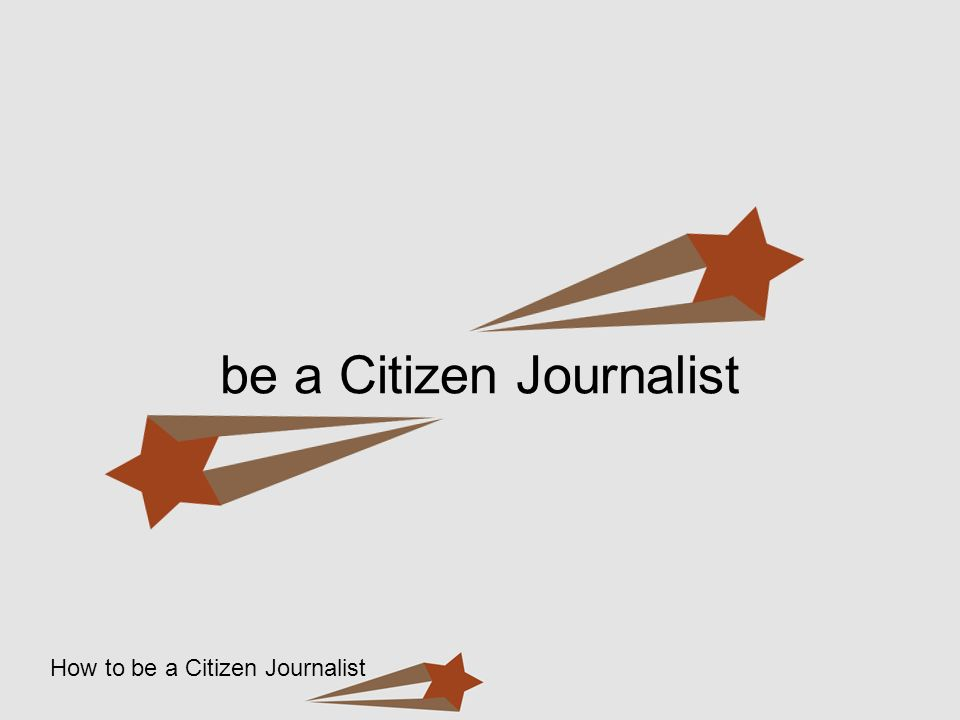 How to be a Citizen Journalist be a Citizen Journalist