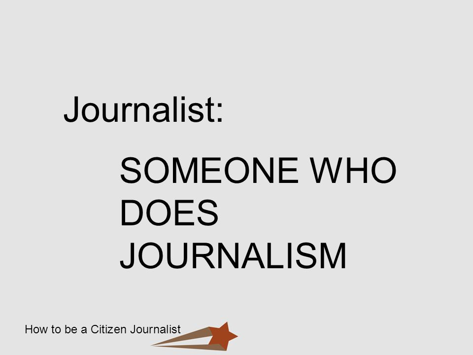 Journalist: SOMEONE WHO DOES JOURNALISM