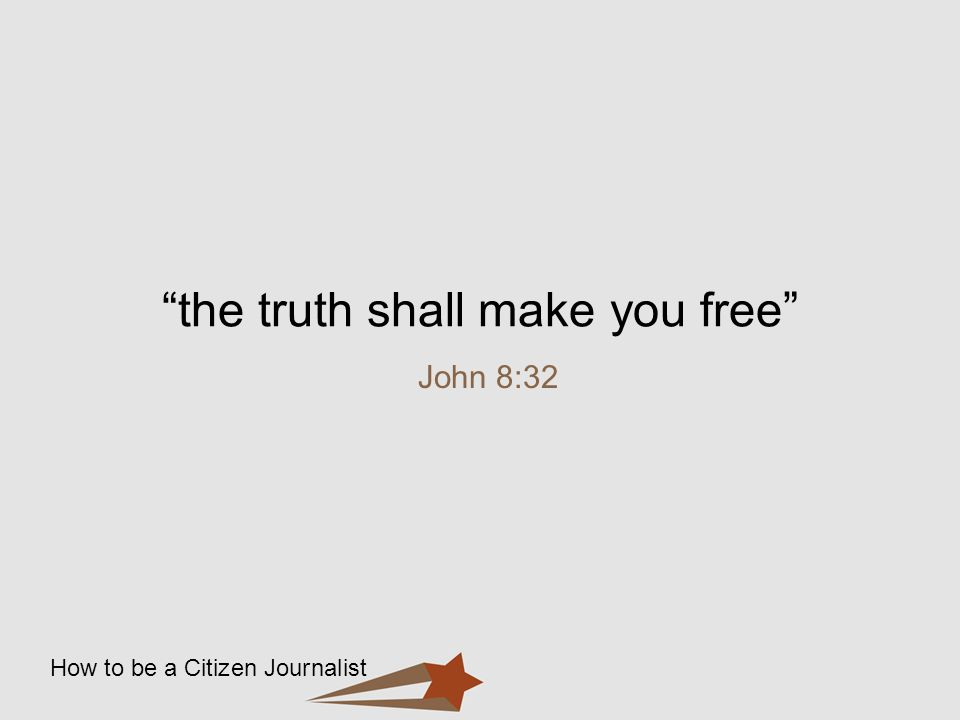 How to be a Citizen Journalist the truth shall make you free John 8:32