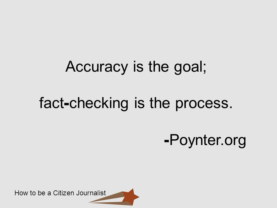 How to be a Citizen Journalist Accuracy is the goal; fact - checking is the process. - Poynter.org