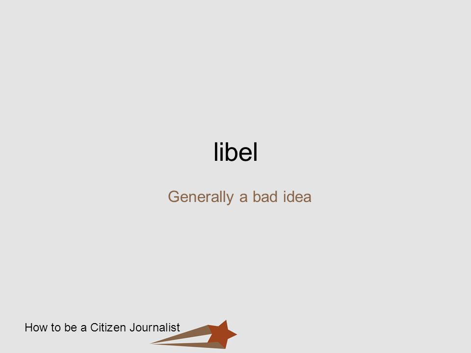How to be a Citizen Journalist libel Generally a bad idea