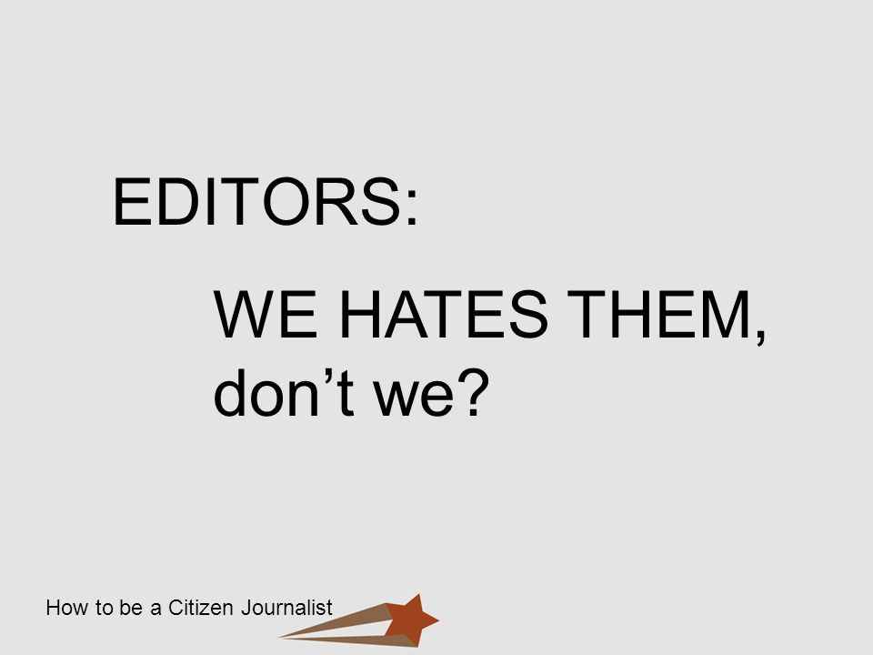 How to be a Citizen Journalist EDITORS: WE HATES THEM, dont we