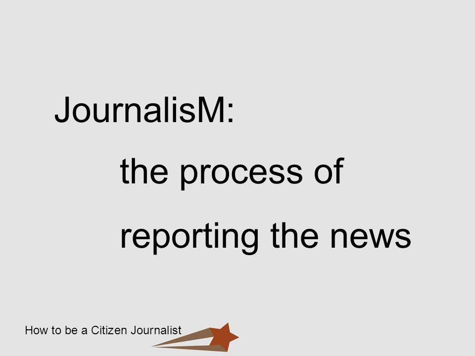 How to be a Citizen Journalist JournalisM: the process of reporting the news