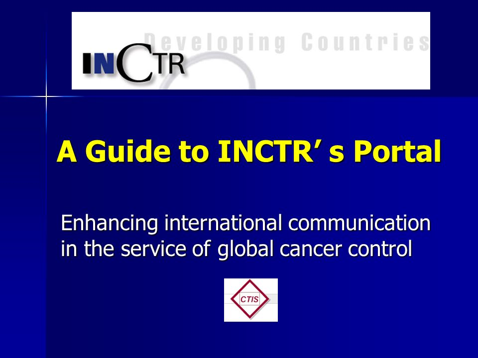 A Guide to INCTR s Portal Enhancing international communication in the service of global cancer control