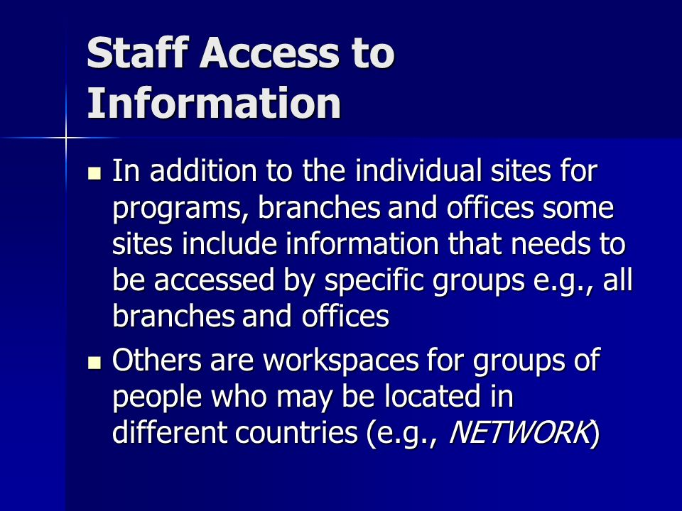 Staff Access to Information In addition to the individual sites for programs, branches and offices some sites include information that needs to be accessed by specific groups e.g., all branches and offices In addition to the individual sites for programs, branches and offices some sites include information that needs to be accessed by specific groups e.g., all branches and offices Others are workspaces for groups of people who may be located in different countries (e.g., NETWORK) Others are workspaces for groups of people who may be located in different countries (e.g., NETWORK)