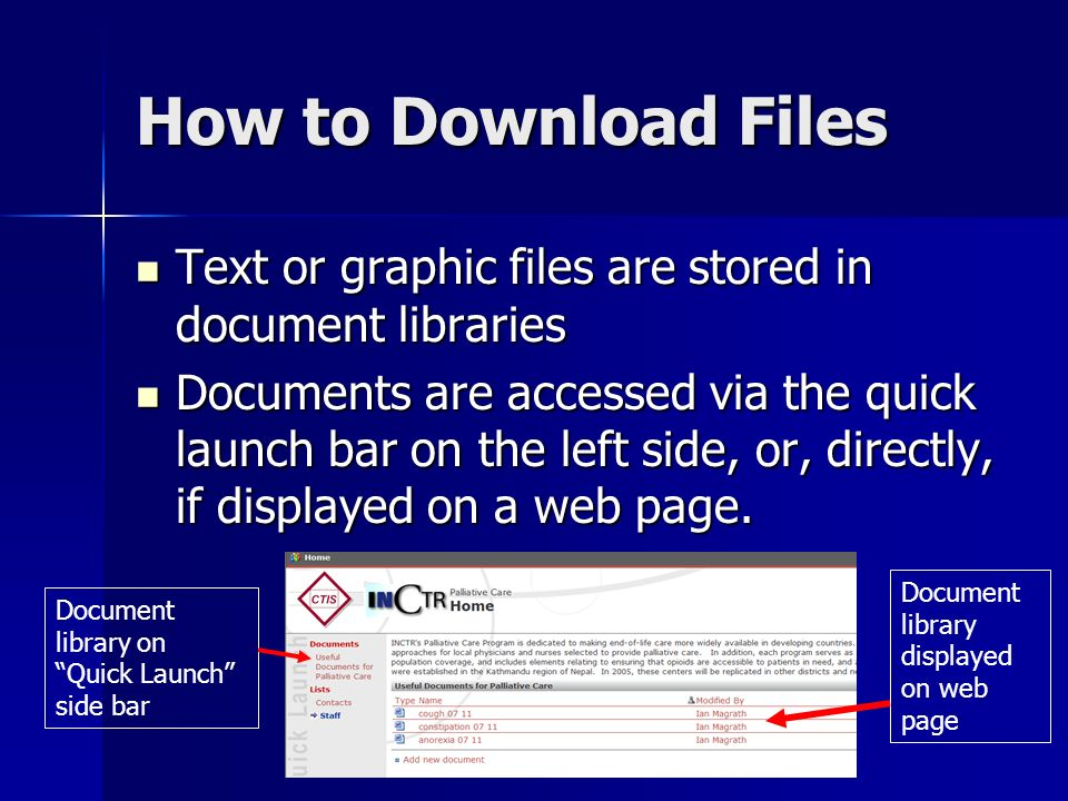 How to Download Files Text or graphic files are stored in document libraries Text or graphic files are stored in document libraries Documents are accessed via the quick launch bar on the left side, or, directly, if displayed on a web page.