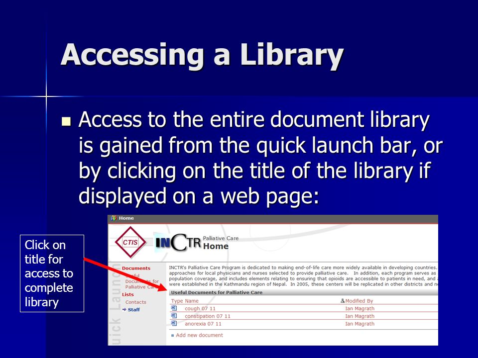 Accessing a Library Access to the entire document library is gained from the quick launch bar, or by clicking on the title of the library if displayed on a web page: Access to the entire document library is gained from the quick launch bar, or by clicking on the title of the library if displayed on a web page: Click on title for access to complete library