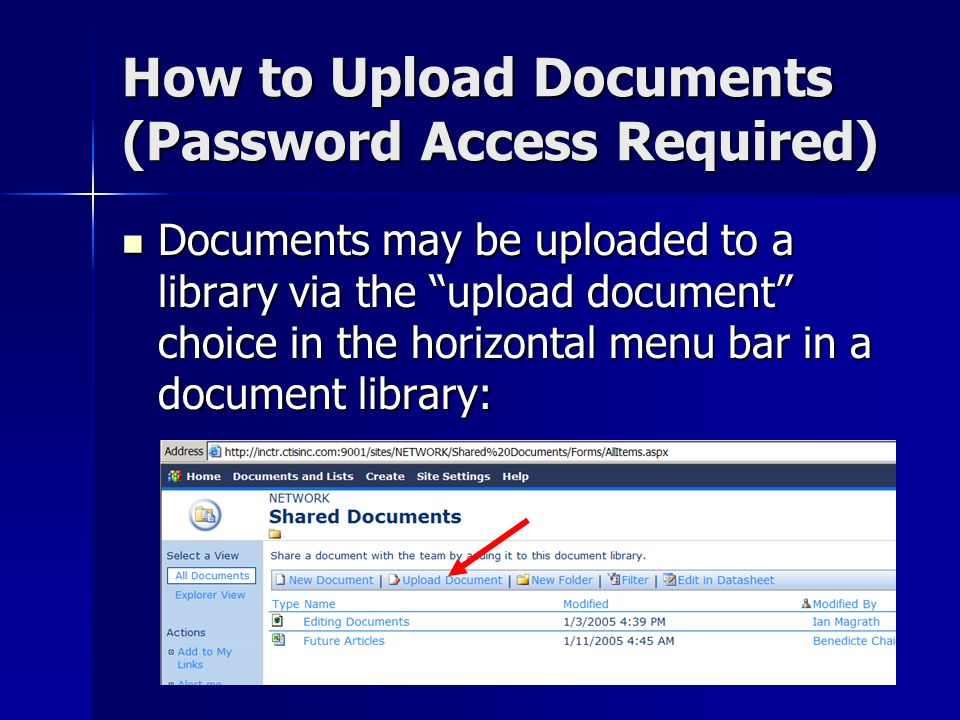 How to Upload Documents (Password Access Required) Documents may be uploaded to a library via the upload document choice in the horizontal menu bar in a document library: Documents may be uploaded to a library via the upload document choice in the horizontal menu bar in a document library: