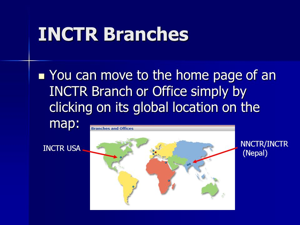 INCTR Branches You can move to the home page of an INCTR Branch or Office simply by clicking on its global location on the map: You can move to the home page of an INCTR Branch or Office simply by clicking on its global location on the map: INCTR USA NNCTR/INCTR (Nepal)