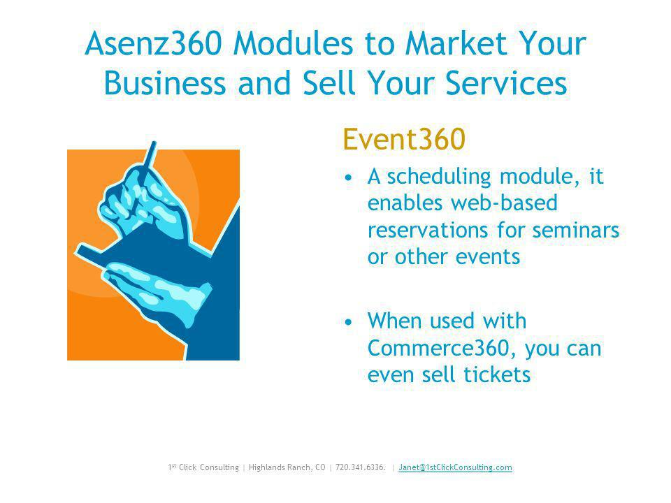 Asenz360 Modules to Market Your Business and Sell Your Services Event360 A scheduling module, it enables web-based reservations for seminars or other events When used with Commerce360, you can even sell tickets 1 st Click Consulting | Highlands Ranch, CO |