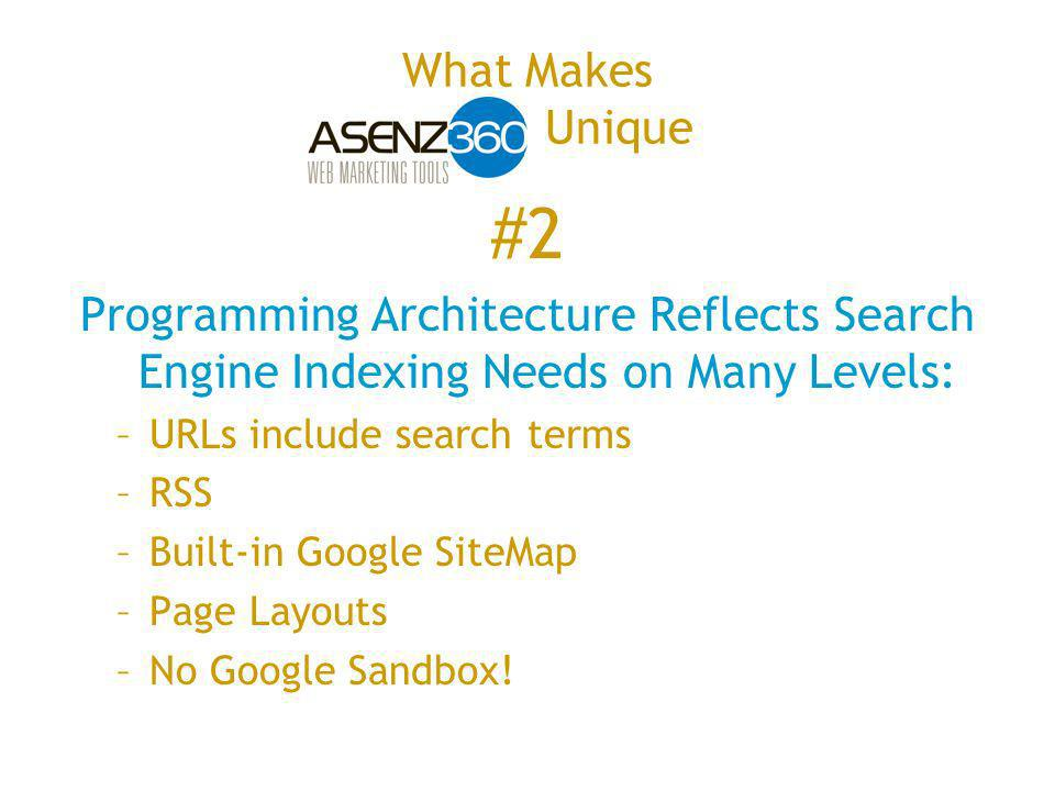 #2 Programming Architecture Reflects Search Engine Indexing Needs on Many Levels: –URLs include search terms –RSS –Built-in Google SiteMap –Page Layouts –No Google Sandbox!