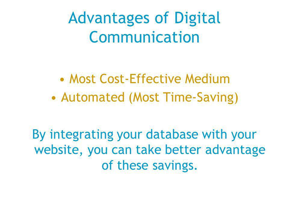 Advantages of Digital Communication Most Cost-Effective Medium Automated (Most Time-Saving) By integrating your database with your website, you can take better advantage of these savings.