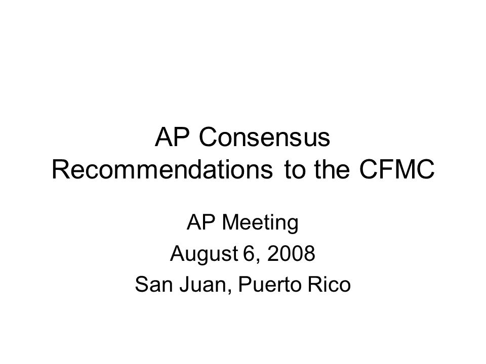 AP Consensus Recommendations to the CFMC AP Meeting August 6, 2008 San Juan, Puerto Rico