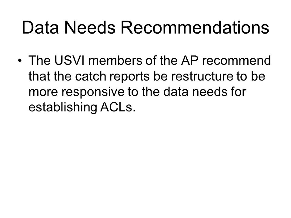 Data Needs Recommendations The USVI members of the AP recommend that the catch reports be restructure to be more responsive to the data needs for establishing ACLs.