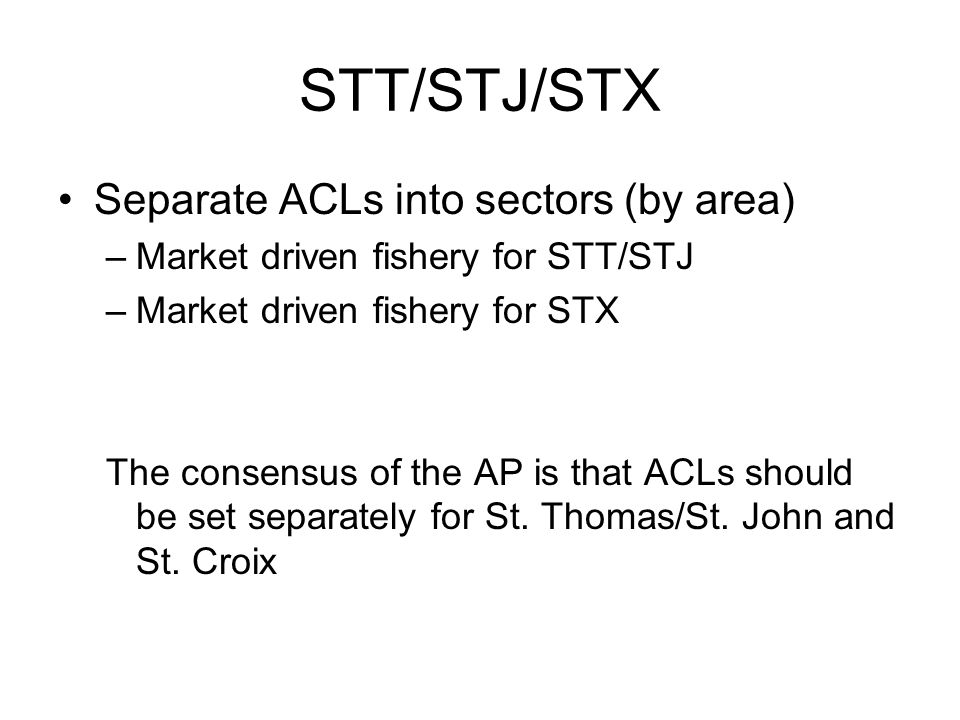 STT/STJ/STX Separate ACLs into sectors (by area) –Market driven fishery for STT/STJ –Market driven fishery for STX The consensus of the AP is that ACLs should be set separately for St.