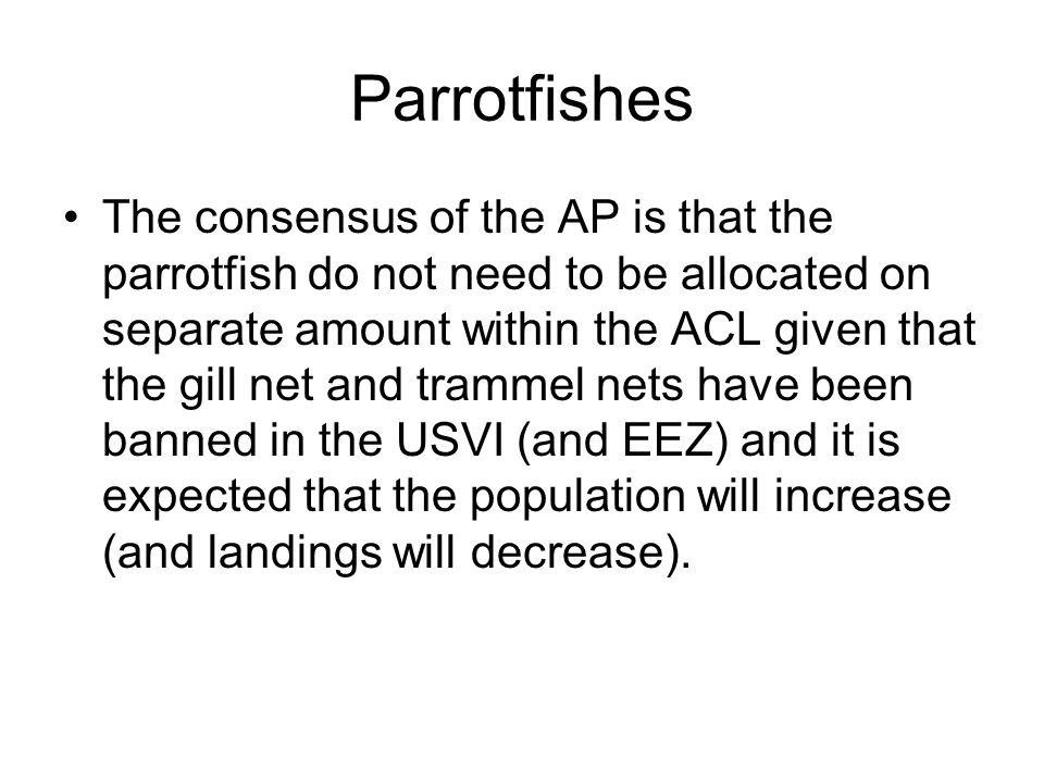 Parrotfishes The consensus of the AP is that the parrotfish do not need to be allocated on separate amount within the ACL given that the gill net and trammel nets have been banned in the USVI (and EEZ) and it is expected that the population will increase (and landings will decrease).