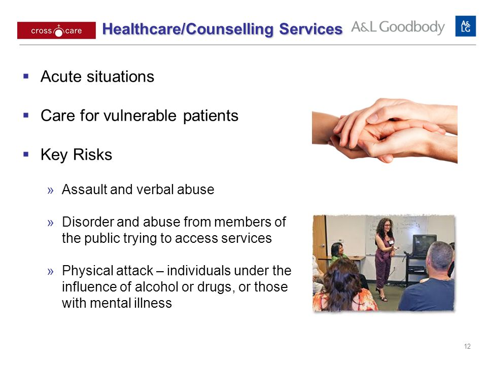 Healthcare/Counselling Services Healthcare/Counselling Services Acute situations Care for vulnerable patients Key Risks Assault and verbal abuse Disorder and abuse from members of the public trying to access services Physical attack – individuals under the influence of alcohol or drugs, or those with mental illness 12