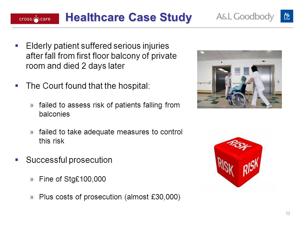 Healthcare Case Study Elderly patient suffered serious injuries after fall from first floor balcony of private room and died 2 days later The Court found that the hospital: failed to assess risk of patients falling from balconies failed to take adequate measures to control this risk Successful prosecution Fine of Stg£100,000 Plus costs of prosecution (almost £30,000) 13