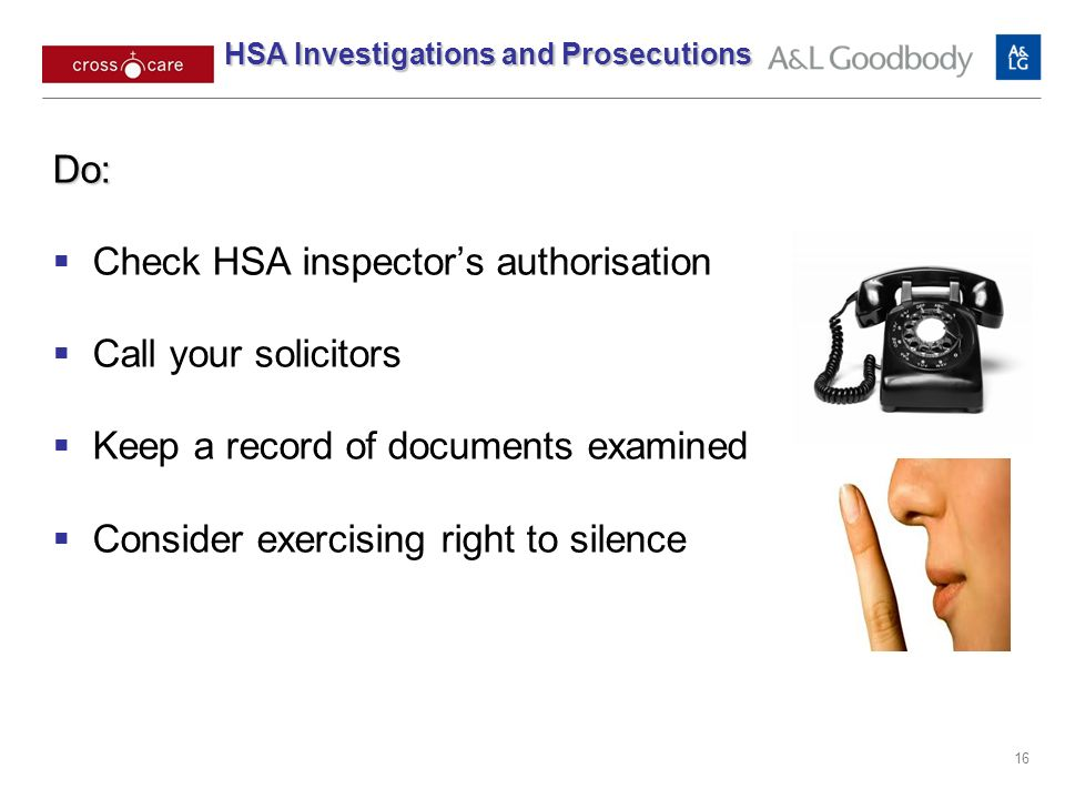 16 Do: Check HSA inspectors authorisation Call your solicitors Keep a record of documents examined Consider exercising right to silence HSA Investigations and Prosecutions