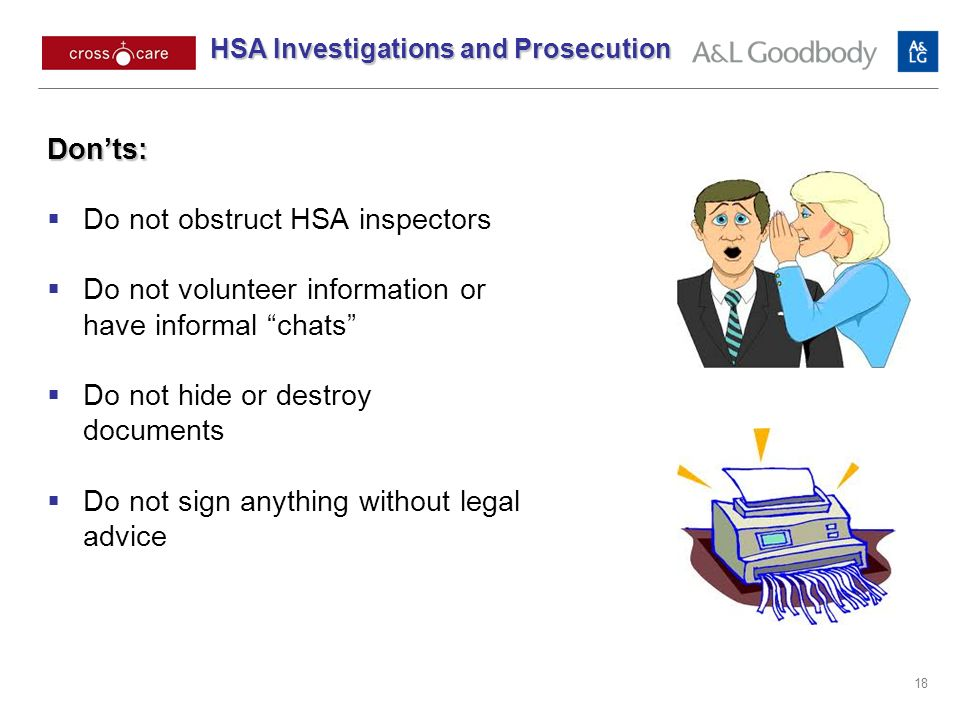 18 Donts: Do not obstruct HSA inspectors Do not volunteer information or have informal chats Do not hide or destroy documents Do not sign anything without legal advice HSA Investigations and Prosecution