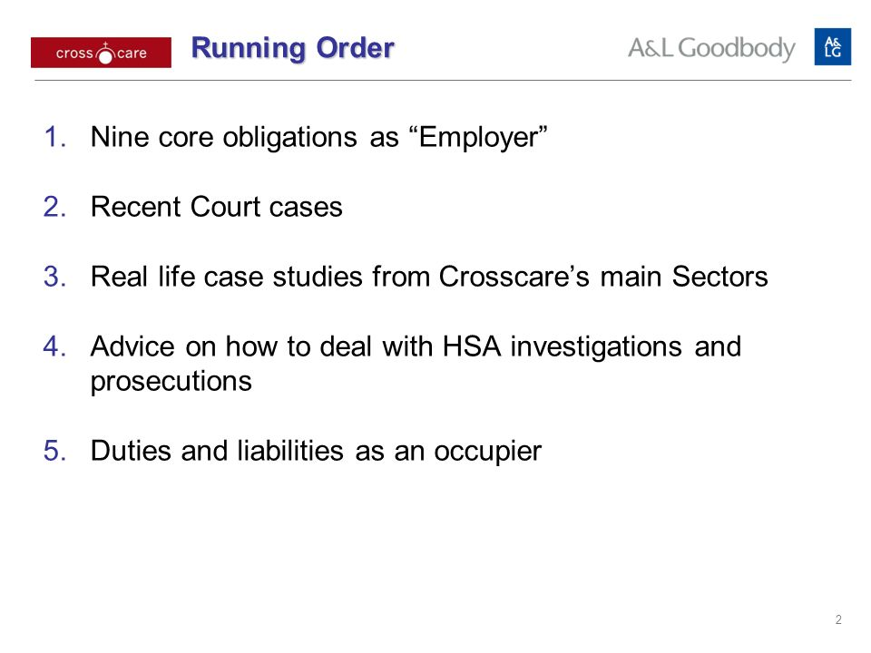 2 Nine core obligations as Employer Recent Court cases Real life case studies from Crosscares main Sectors Advice on how to deal with HSA investigations and prosecutions Duties and liabilities as an occupier Running Order