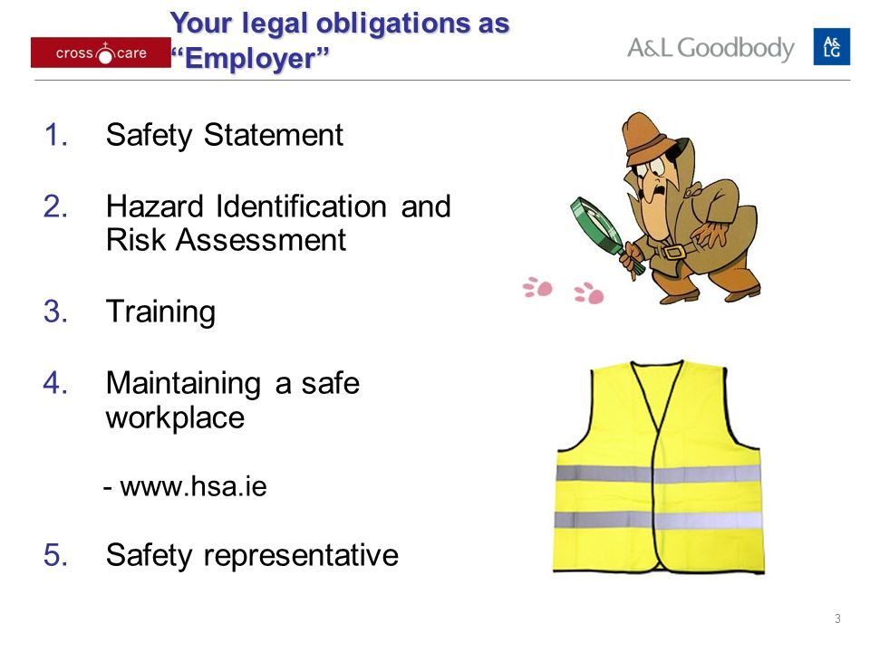 3 Safety Statement Hazard Identification and Risk Assessment Training Maintaining a safe workplace -   Safety representative Your legal obligations as Employer