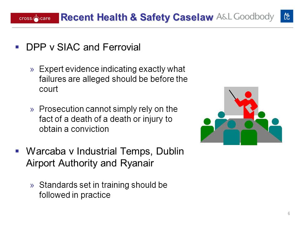 DPP v SIAC and Ferrovial Expert evidence indicating exactly what failures are alleged should be before the court Prosecution cannot simply rely on the fact of a death of a death or injury to obtain a conviction Warcaba v Industrial Temps, Dublin Airport Authority and Ryanair Standards set in training should be followed in practice 6