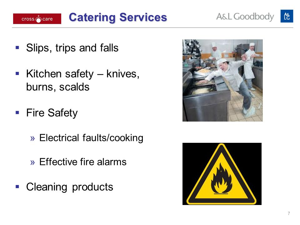 Catering Services Catering Services Slips, trips and falls Kitchen safety – knives, burns, scalds Fire Safety Electrical faults/cooking Effective fire alarms Cleaning products 7