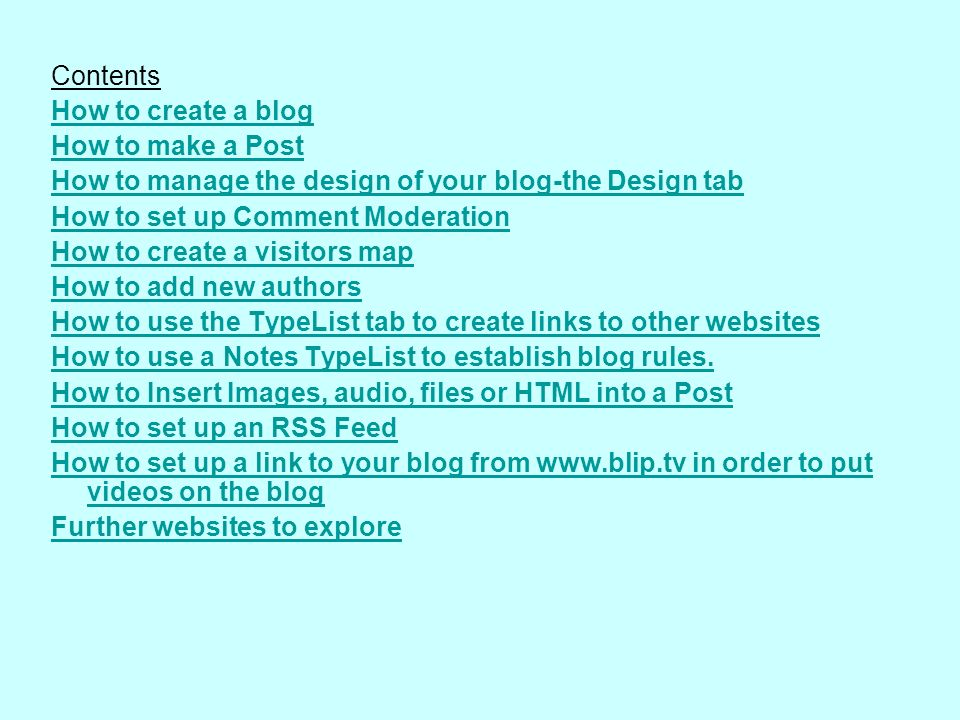 Contents How to create a blog How to make a Post How to manage the design of your blog-the Design tab How to set up Comment Moderation How to create a visitors map How to add new authors How to use the TypeList tab to create links to other websites How to use a Notes TypeList to establish blog rules.