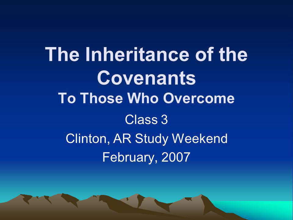The Inheritance of the Covenants To Those Who Overcome Class 3 Clinton, AR Study Weekend February, 2007