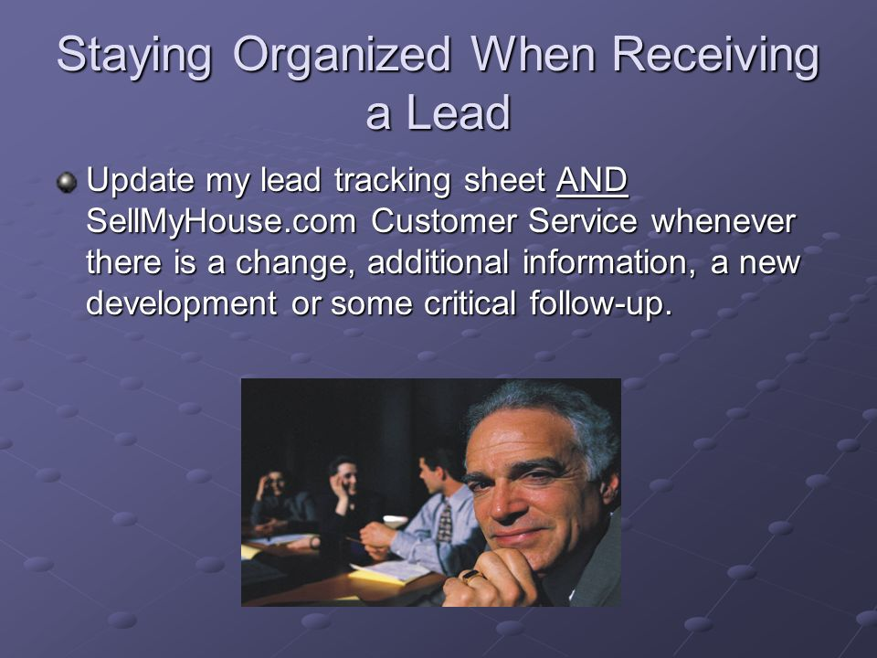 Staying Organized When Receiving a Lead Keep a good record of follow-up with all leads: Is the lead ready now.