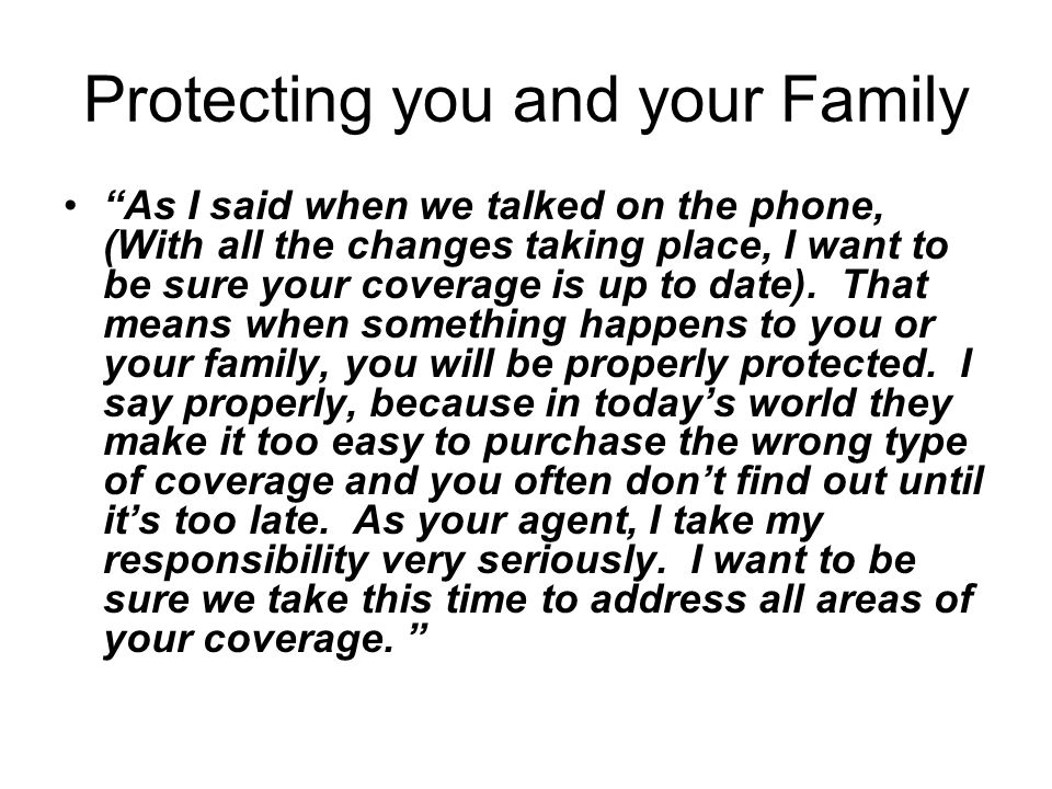 Protecting you and your Family As I said when we talked on the phone, (With all the changes taking place, I want to be sure your coverage is up to date).