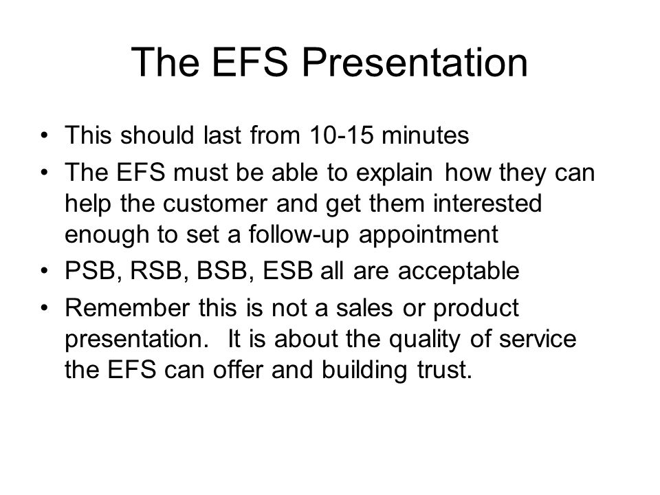 The EFS Presentation This should last from minutes The EFS must be able to explain how they can help the customer and get them interested enough to set a follow-up appointment PSB, RSB, BSB, ESB all are acceptable Remember this is not a sales or product presentation.