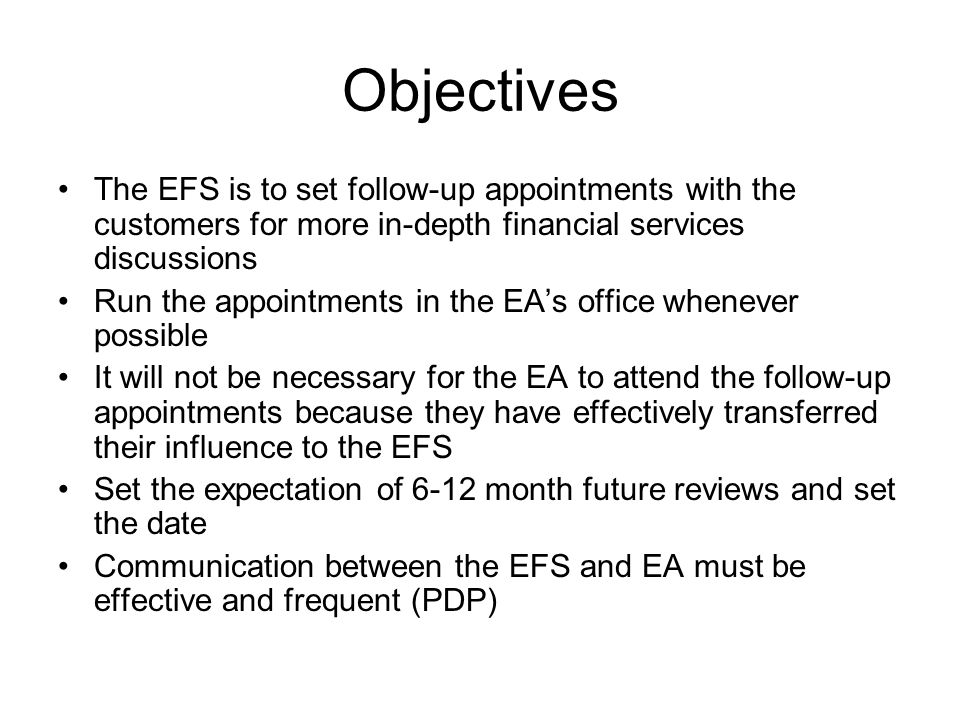 Objectives The EFS is to set follow-up appointments with the customers for more in-depth financial services discussions Run the appointments in the EAs office whenever possible It will not be necessary for the EA to attend the follow-up appointments because they have effectively transferred their influence to the EFS Set the expectation of 6-12 month future reviews and set the date Communication between the EFS and EA must be effective and frequent (PDP)