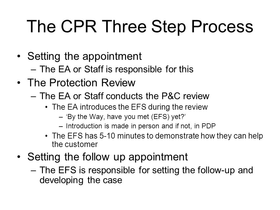 The CPR Three Step Process Setting the appointment –The EA or Staff is responsible for this The Protection Review –The EA or Staff conducts the P&C review The EA introduces the EFS during the review –By the Way, have you met (EFS) yet.