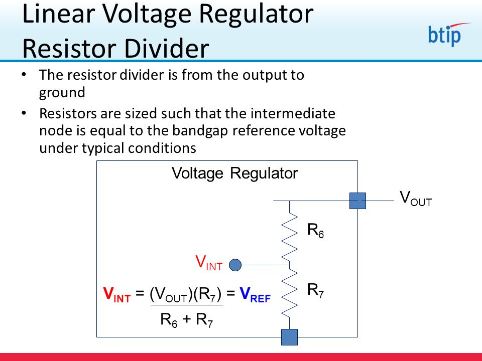 Linear Voltage Regulator Resistor Divider The resistor divider is from the output to ground Resistors are sized such that the intermediate node is equal to the bandgap reference voltage under typical conditions Voltage Regulator V OUT R6R6 R7R7 V INT V INT = (V OUT )(R 7 ) = V REF R 6 + R 7