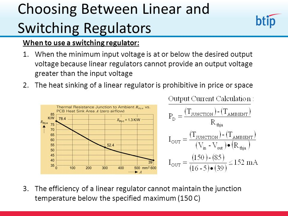 Choosing Between Linear and Switching Regulators When to use a switching regulator: 1.When the minimum input voltage is at or below the desired output voltage because linear regulators cannot provide an output voltage greater than the input voltage 2.The heat sinking of a linear regulator is prohibitive in price or space 3.The efficiency of a linear regulator cannot maintain the junction temperature below the specified maximum (150 C)