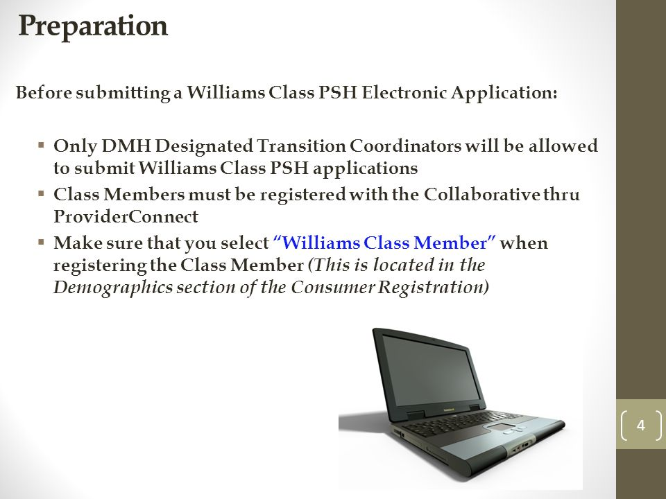 Preparation Before submitting a Williams Class PSH Electronic Application: Only DMH Designated Transition Coordinators will be allowed to submit Williams Class PSH applications Class Members must be registered with the Collaborative thru ProviderConnect Make sure that you select Williams Class Member when registering the Class Member (This is located in the Demographics section of the Consumer Registration) 4