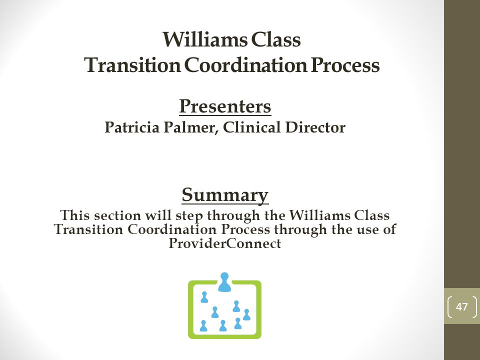 Williams Class Transition Coordination Process Presenters Patricia Palmer, Clinical Director Summary This section will step through the Williams Class Transition Coordination Process through the use of ProviderConnect 47
