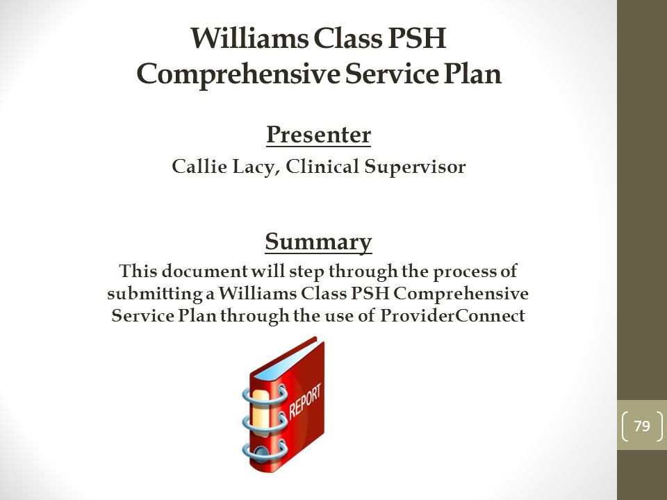 Williams Class PSH Comprehensive Service Plan Presenter Callie Lacy, Clinical Supervisor Summary This document will step through the process of submitting a Williams Class PSH Comprehensive Service Plan through the use of ProviderConnect 79